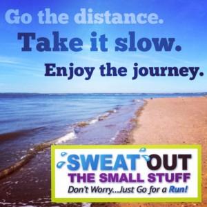 Go the distance. Take it slow. Enjoy the journey.